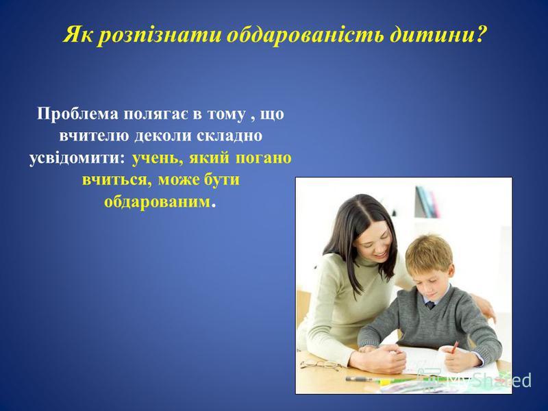 Проблема полягає в тому, що вчителю деколи складно усвідомити: учень, який погано вчиться, може бути обдарованим. Як розпізнати обдарованість дитини?