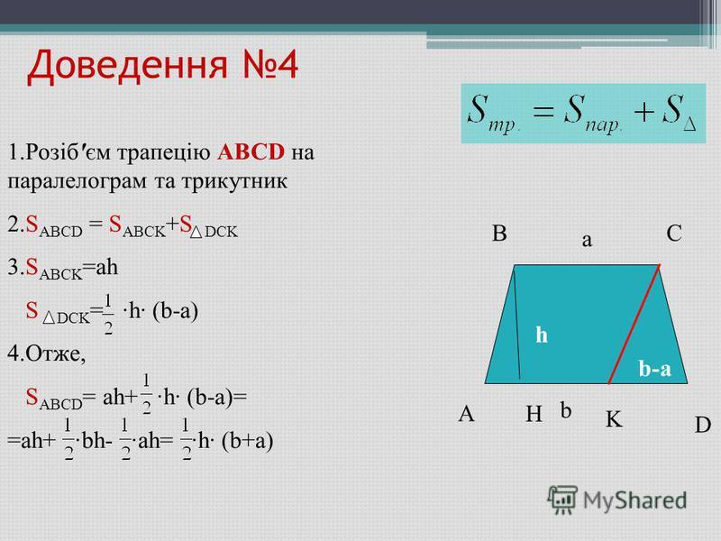 Доведення 4 A BC D H h b-ab-a K a b 1.Розіб'єм трапецію ABCD на паралелограм та трикутник 2.S ABCD = S ABCK +S DCK 3.S ABCK =ah S DCK = ·h· (b-a) 4.Отже, S ABCD = ah+ ·h· (b-a)= =ah+ ·bh- ·ah= ·h· (b+a)
