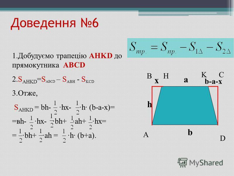 Доведення 6 A B C D b-a-x K H x h a b 1.Добудуємо трапецію AHKD до прямокутника ABCD 2.S AHKD =S ABCD – S ABH - S KCD 3.Отже, S AHKD = bh- ·hx- ·h· (b-a-x)= =вh- ·hx- ·bh+ ·ah+ ·hx= = ·bh+ ·ah = ·h· (b+a).