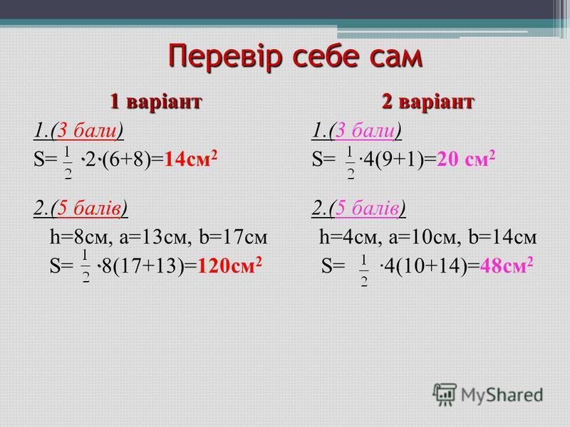 Перевір себе сам 1 варіант 1.(3 бали) ·· S= ·2·(6+8)=14см 2 2.(5 балів) h=8см, а=13см, b=17см · S= ·8(17+13)=120см 2 2 варіант 1.(3 бали) S= ·4(9+1)=20 см 2 2.(5 балів) h=4см, а=10см, b=14см S= ·4(10+14)=48см 2