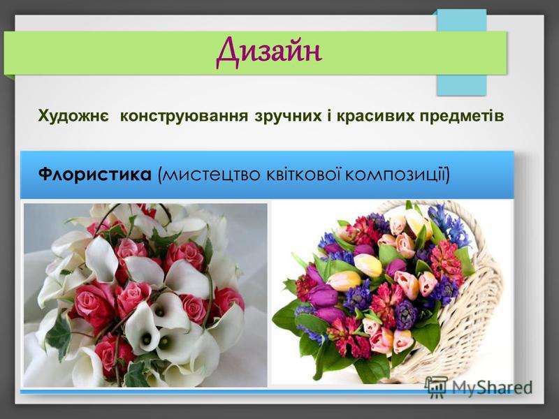 Дизайн Художнє конструювання зручних і красивих предметів Флористика (мистецтво квіткової композиції)