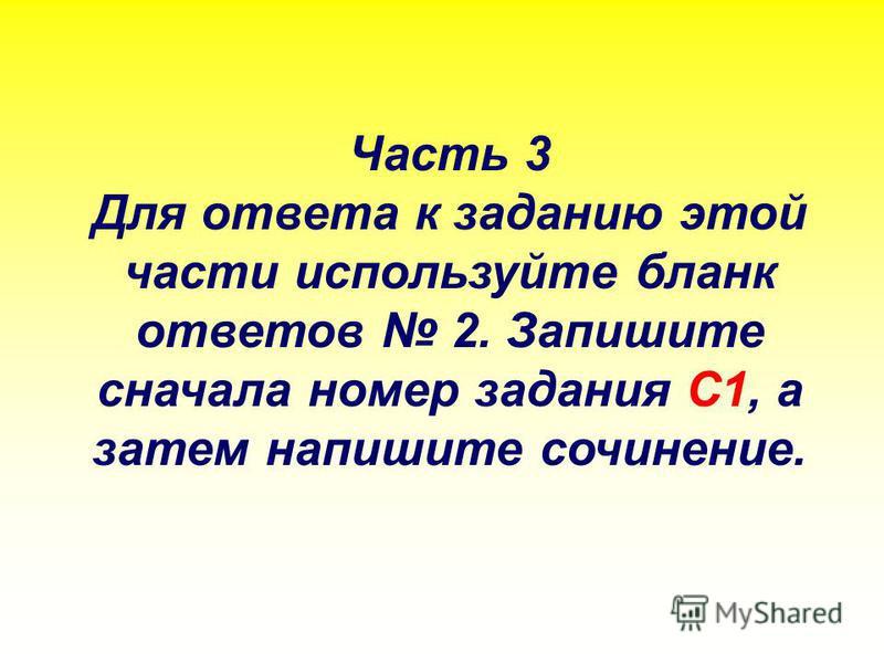 Часть 3 Для ответа к заданию этой части используйте бланк ответов 2. Запишите сначала номер задания С1, а затем напишите сочинение.