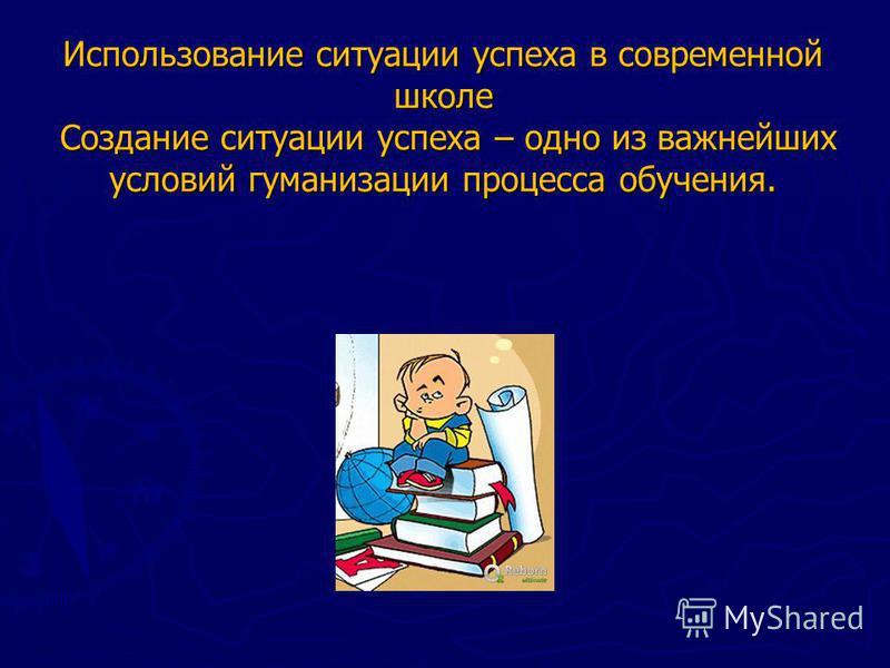 Использование ситуации успеха в современной школе Создание ситуации успеха – одно из важнейших условий гуманизации процесса обучения.