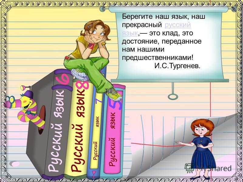 Т Берегите наш язык, наш прекрасный русский язык, это клад, это достояние, переданное нам нашими предшественниками!русский язык И.С.Тургенев.