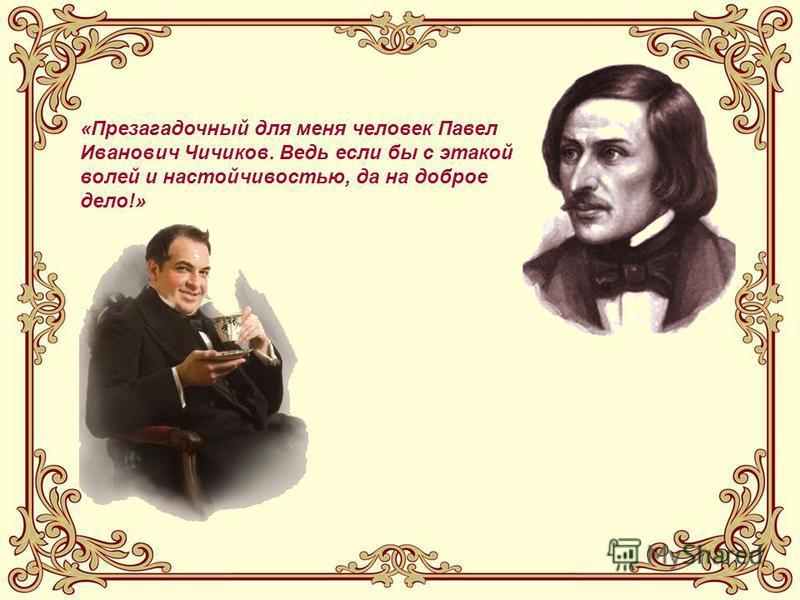 «Презагадочный для меня человек Павел Иванович Чичиков. Ведь если бы с этакой волей и настойчивостью, да на доброе дело!»