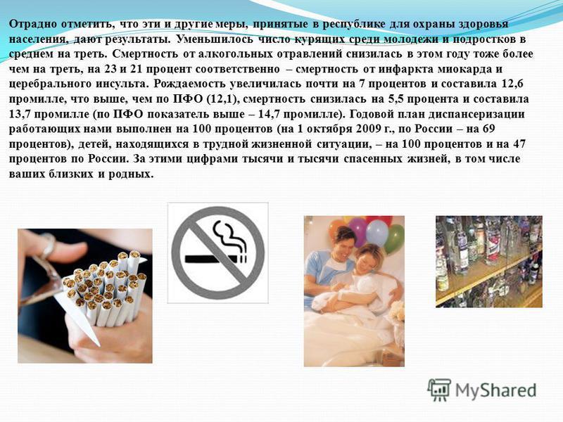 Отрадно отметить, что эти и другие меры, принятые в республике для охраны здоровья населения, дают результаты. Уменьшилось число курящих среди молодежи и подростков в среднем на треть. Смертность от алкогольных отравлений снизилась в этом году тоже б