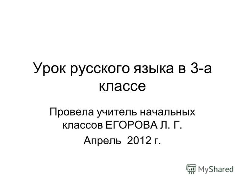 Урок русского языка в 3-а классе Провела учитель начальных классов ЕГОРОВА Л. Г. Апрель 2012 г.