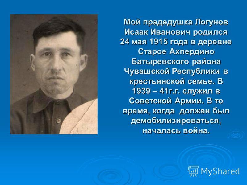 Мой прадедушка Логунов Исаак Иванович родился 24 мая 1915 года в деревне Старое Ахпердино Батыревского района Чувашской Республики в крестьянской семье. В 1939 – 41 г.г. служил в Советской Армии. В то время, когда должен был демобилизироваться, начал