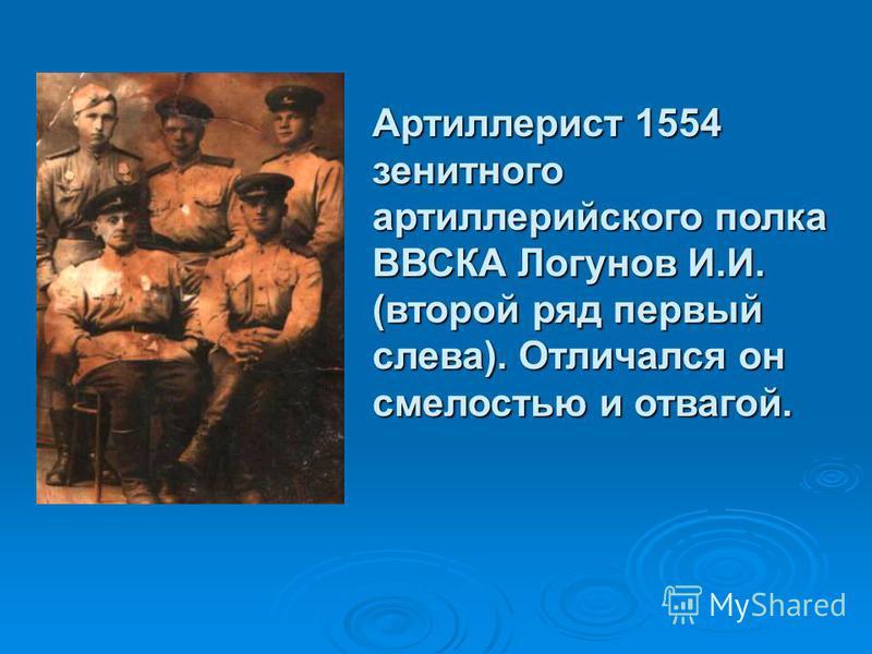 Артиллерист 1554 зенитного артиллерийского полка ВВСКА Логунов И.И. (второй ряд первый слева). Отличался он смелостью и отвагой.