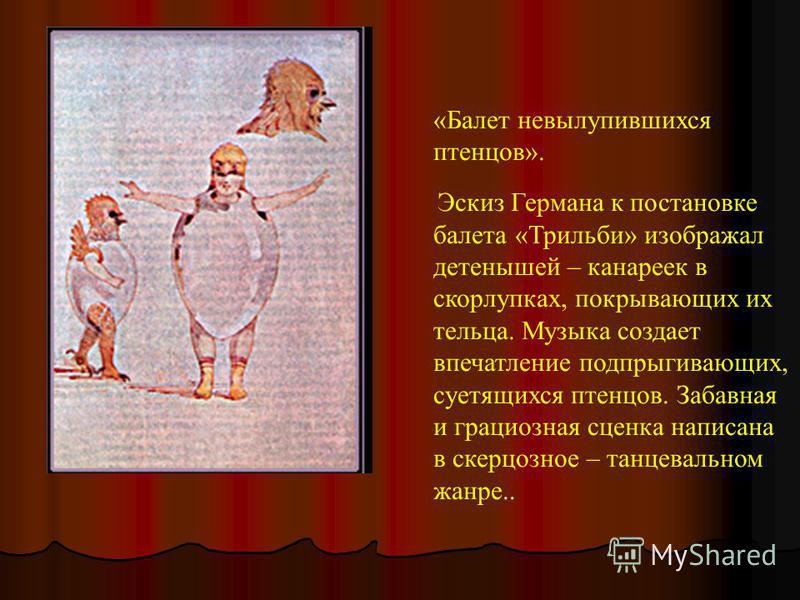 «Балет невылупившихся птенцов». Эскиз Германа к постановке балета «Трильби» изображал детенышей – канареек в скорлупках, покрывающих их тельца. Музыка создает впечатление подпрыгивающих, суетящихся птенцов. Забавная и грациозная сценка написана в ске