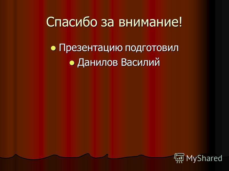 Спасибо за внимание! Презентацию подготовил Презентацию подготовил Данилов Василий Данилов Василий