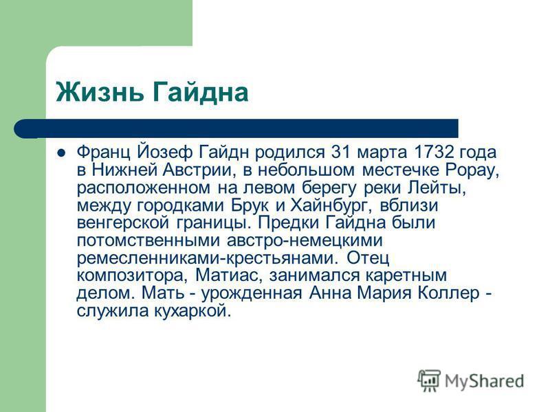Жизнь Гайдна Франц Йозеф Гайдн родился 31 марта 1732 года в Нижней Австрии, в небольшом местечке Рорау, расположенном на левом берегу реки Лейты, между городками Брук и Хайнбург, вблизи венгерской границы. Предки Гайдна были потомственными австро-нем