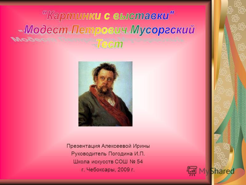 Презентация Алексеевой Ирины Руководитель Погодина И.П. Школа искусств СОШ 54 г. Чебоксары, 2009 г.