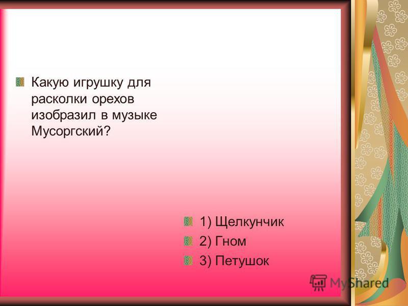 Какую игрушку для расколки орехов изобразил в музыке Мусоргский? 1) Щелкунчик 2) Гном 3) Петушок