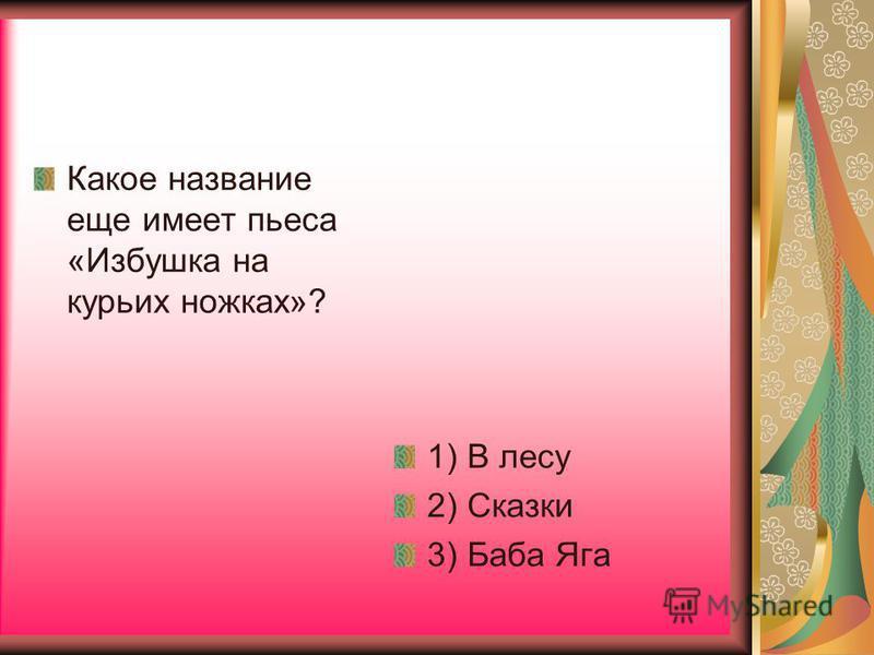 Какое название еще имеет пьеса «Избушка на курьих ножках»? 1) В лесу 2) Сказки 3) Баба Яга