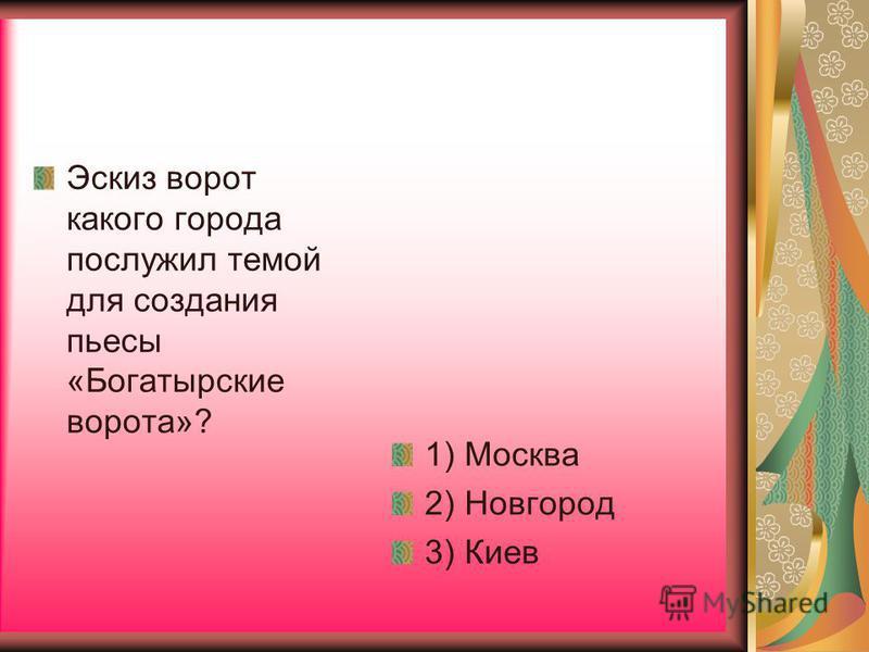 Эскиз ворот какого города послужил темой для создания пьесы «Богатырские ворота»? 1) Москва 2) Новгород 3) Киев