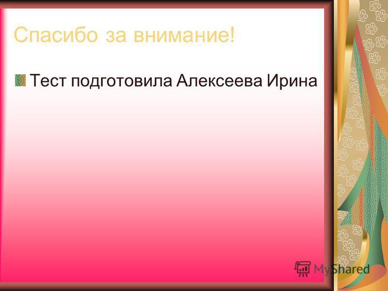 Спасибо за внимание! Тест подготовила Алексеева Ирина