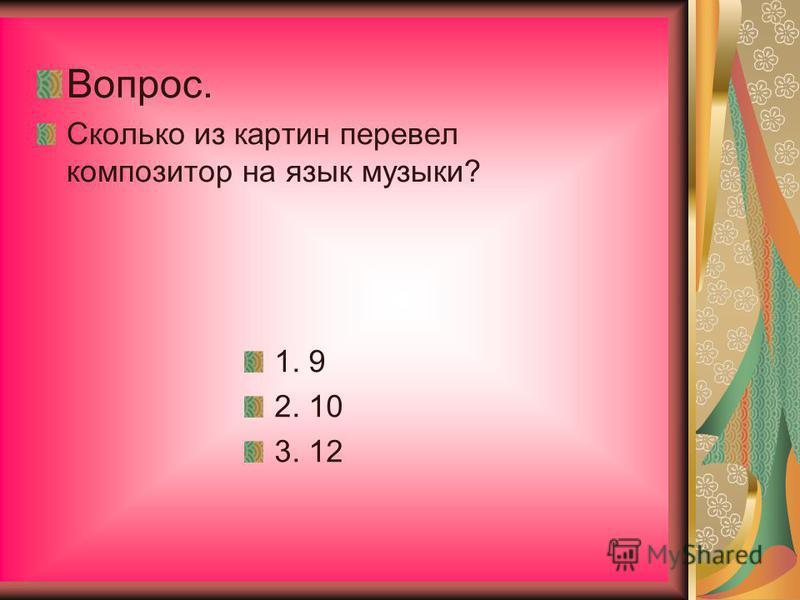 Вопрос. Сколько из картин перевел композитор на язык музыки? 1. 9 2. 10 3. 12