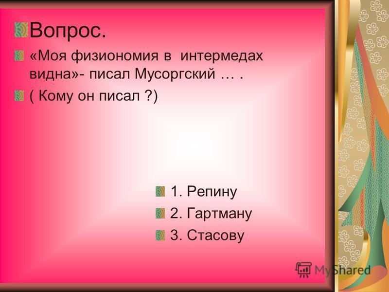 Вопрос. «Моя физиономия в интермедах видна»- писал Мусоргский …. ( Кому он писал ?) 1. Репину 2. Гартману 3. Стасову