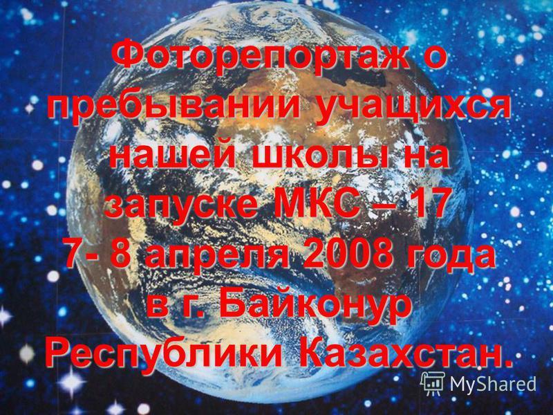 Фоторепортаж о пребывании учащихся нашей школы на запуске МКС – 17 7- 8 апреля 2008 года в г. Байконур Республики Казахстан.