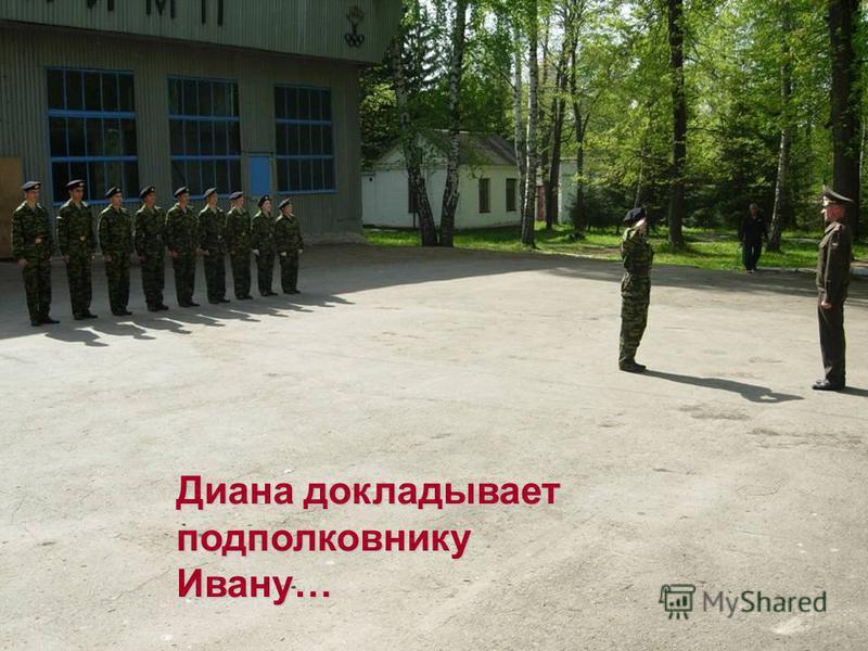 Диана докладывает подполковнику Ивану…