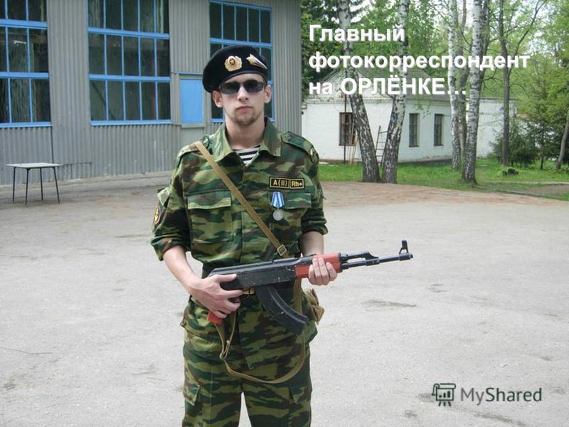 Главный фотокорреспондент на ОРЛЁНКЕ…