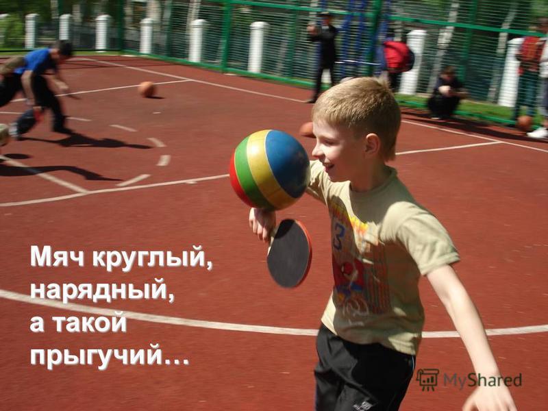 Мяч круглый, нарядный, а такой прыгучий…