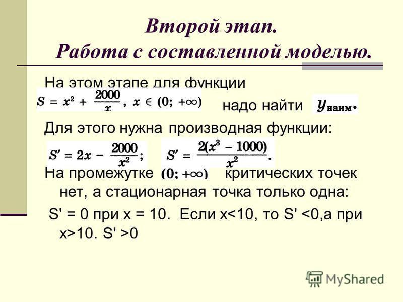 Второй этап. Работа с составленной моделью. На этом этапе для функции надо найти Для этого нужна производная функции: На промежутке критических точек нет, а стационарная точка только одна: S' = 0 при х = 10. Если х 10. S' >0