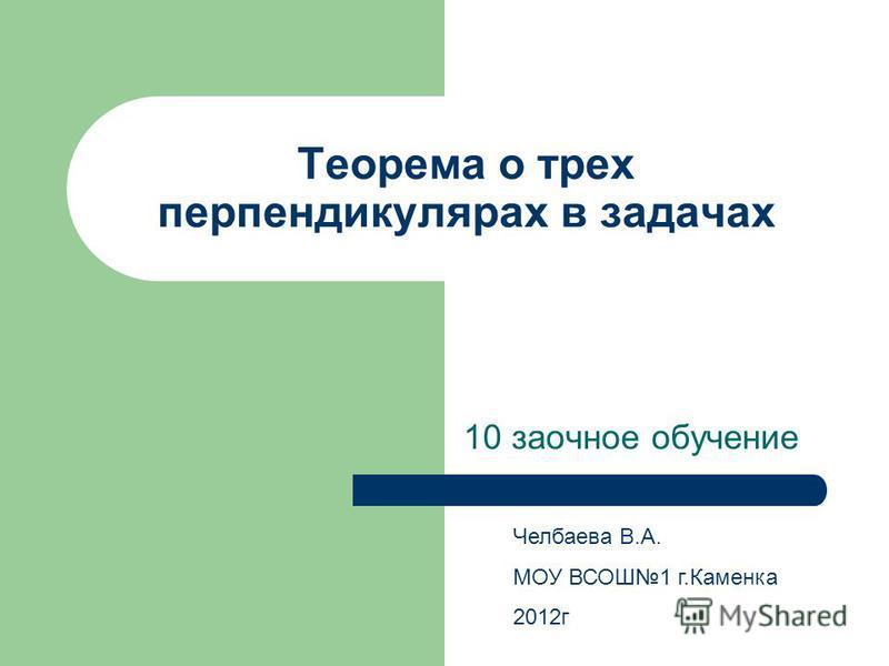 Теорема о трех перпендикулярах в задачах 10 заочное обучение Челбаева В.А. МОУ ВСОШ1 г.Каменка 2012 г