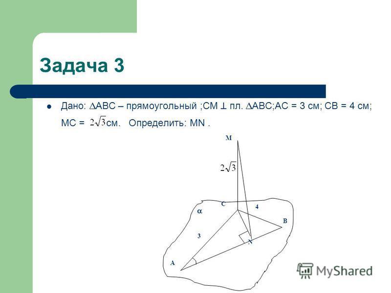 Задача 3 Дано: АВС – прямоугольный ;СМ пл. АВС;АС = 3 см; СВ = 4 см; МС = см. Определить: MN. M A N В С 3 4