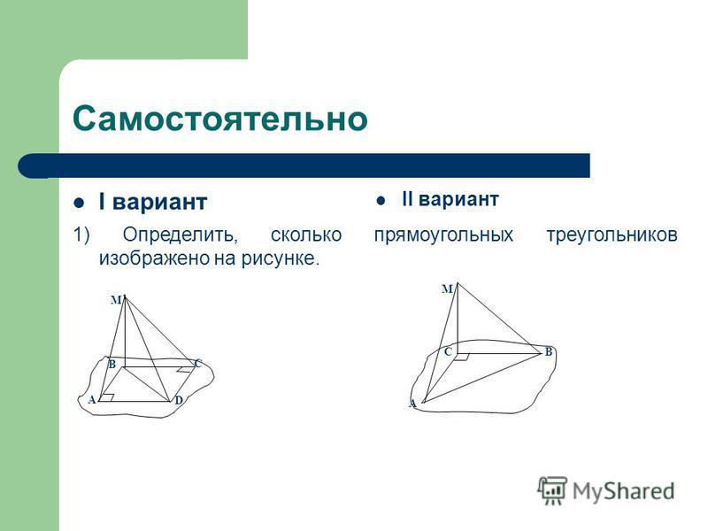 Самостоятельно I вариант II вариант 1) Определить, сколько прямоугольных треугольников изображено на рисунке. M A B C D A BC M