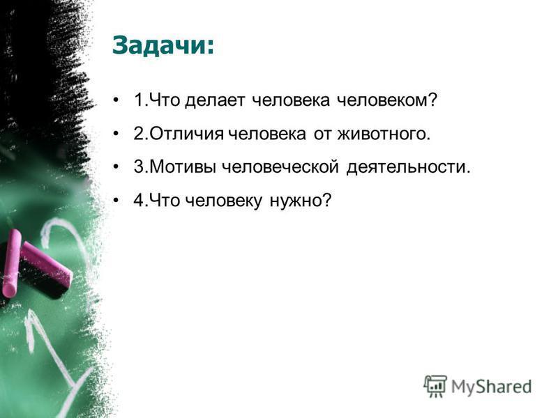 Задачи: 1. Что делает человека человеком? 2. Отличия человека от животного. 3. Мотивы человеческой деятельности. 4. Что человеку нужно?