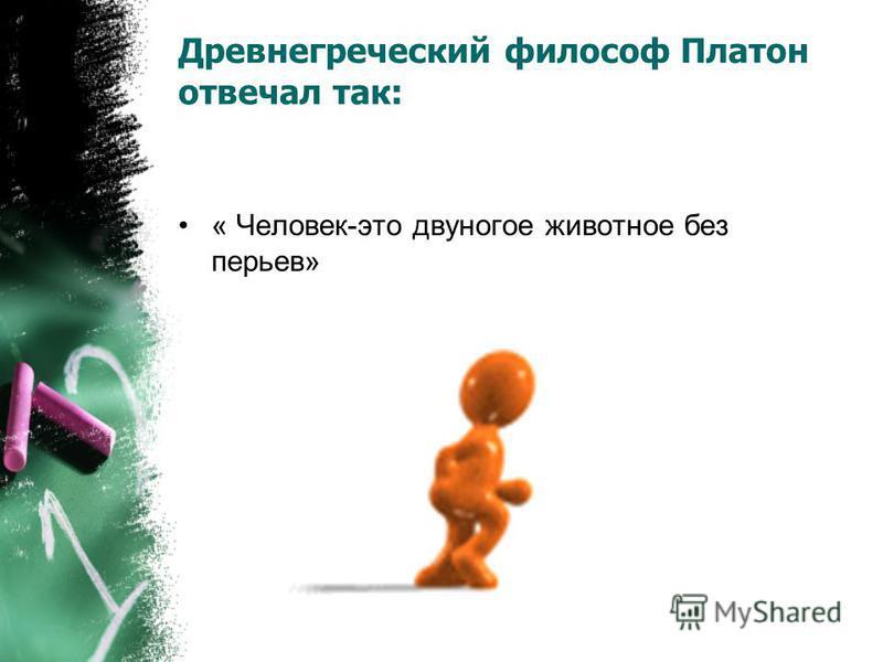 Древнегреческий философ Платон отвечал так: « Человек-это двуногое животное без перьев»