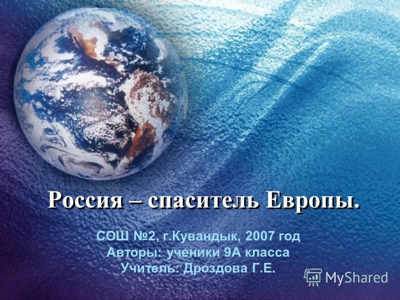 СОШ 2, г.Кувандык, 2007 год Авторы: ученики 9А класса Учитель: Дроздова Г.Е. Россия – спаситель Европы.