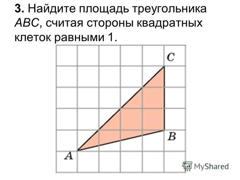 3. Найдите площадь треугольника ABC, считая стороны квадратных клеток равными 1.