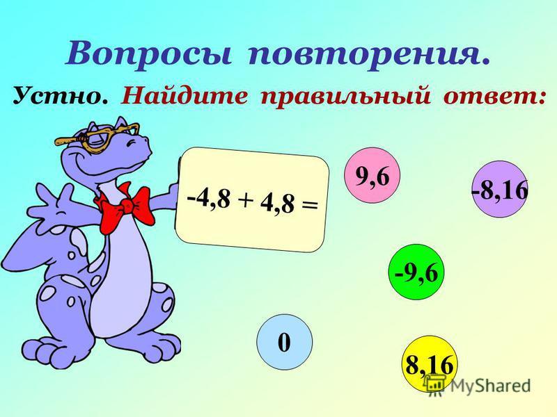 Вопросы повторения. Устно. Найдите правильный ответ: -4,8 + 4,8 = 9,6 -9,6 8,16 0 -8,16