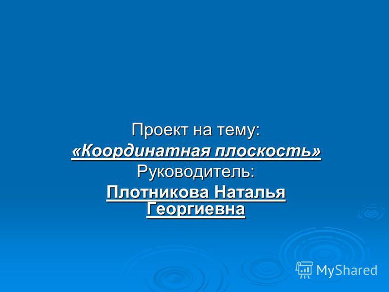 Проект на тему: «Координатная плоскость» Руководитель: Плотникова Наталья Георгиевна
