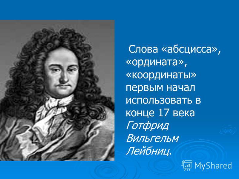 Слова «абсцисса», «ордината», «координаты» первым начал использовать в конце 17 века Готфрид Вильгельм Лейбниц.