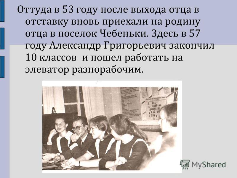 Оттуда в 53 году после выхода отца в отставку вновь приехали на родину отца в поселок Чебеньки. Здесь в 57 году Александр Григорьевич закончил 10 классов и пошел работать на элеватор разнорабочим.