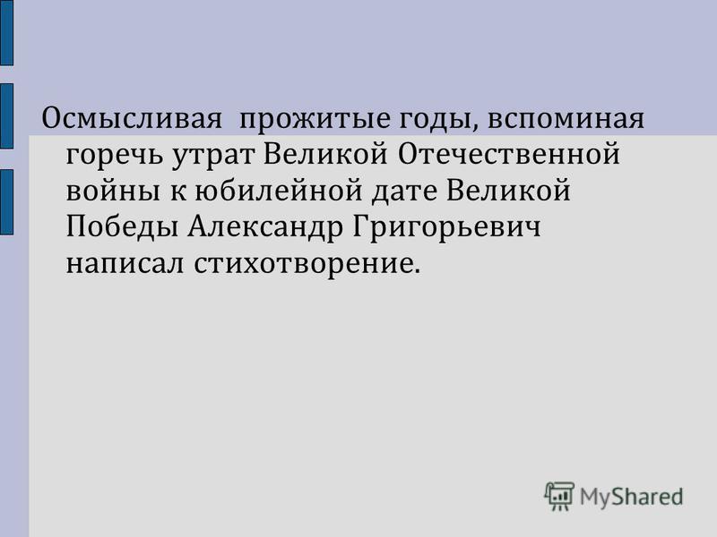 Осмысливая прожитые годы, вспоминая горечь утрат Великой Отечественной войны к юбилейной дате Великой Победы Александр Григорьевич написал стихотворение.