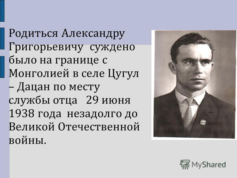 Родиться Александру Григорьевичу суждено было на границе с Монголией в селе Цугул – Дацан по месту службы отца 29 июня 1938 года незадолго до Великой Отечественной войны.