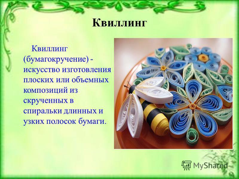 Квиллинг Квиллинг (бумагокручение) - искусство изготовления плоских или объемных композиций из скрученных в спиральки длинных и узких полосок бумаги.