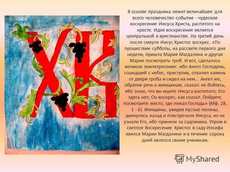 В основе праздника лежит величайшее для всего человечество событие - чудесное воскресение Иисуса Христа, распятого на кресте. Идея воскресения является центральной в христианстве. На третий день после смерти Иисус Христос воскрес. «По прошествии субб