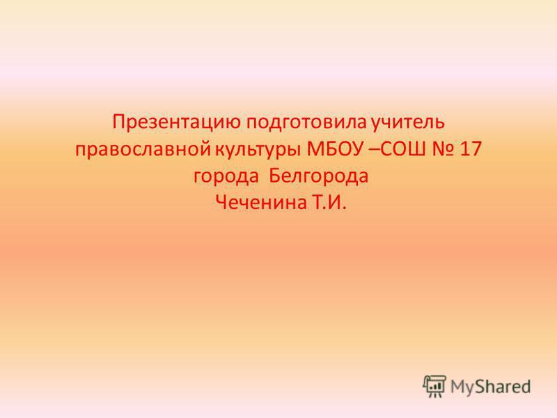 Презентацию подготовила учитель православной культуры МБОУ –СОШ 17 города Белгорода Чеченина Т.И.