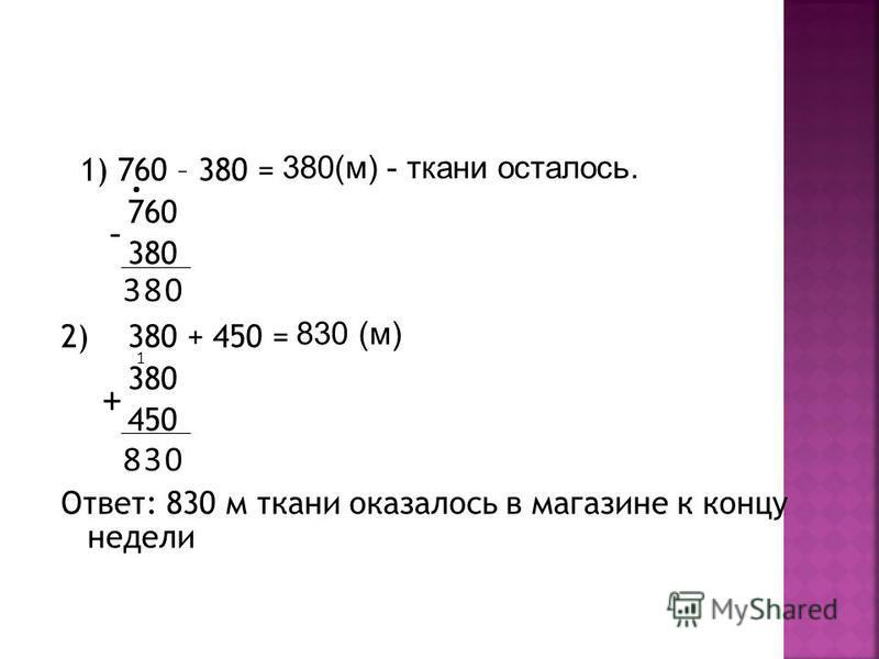 1) 760 – 380 = 760 380 2) 380 + 450 = 380 450 Ответ: 830 м ткани оказалось в магазине к концу недели + - 083 03 1 8 380(м) - ткани осталось. 830 (м)
