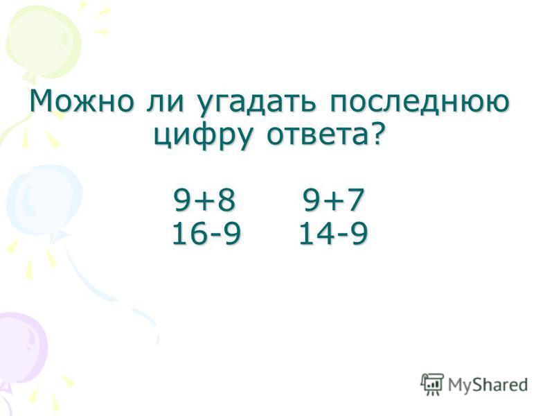 Можно ли угадать последнюю цифру ответа? 9+8 9+7 16-9 14-9 Можно ли угадать последнюю цифру ответа? 9+8 9+7 16-9 14-9