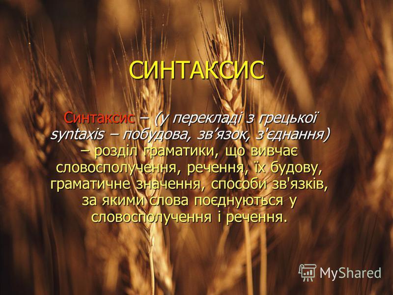 СИНТАКСИС Синтаксис – (у перекладі з грецької syntaxis – побудова, звязок, з'єднання) – розділ граматики, що вивчає словосполучення, речення, їх будову, граматичне значення, способи зв'язків, за якими слова поєднуються у словосполучення і речення.