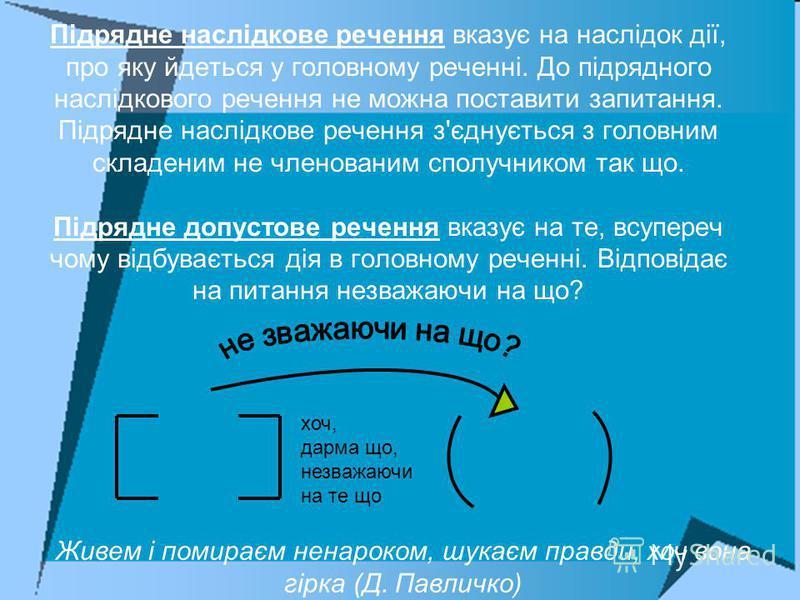 Підрядне наслідкове речення вказує на наслідок дії, про яку йдеться у головному реченні. До підрядного наслідкового речення не можна поставити запитання. Підрядне наслідкове речення з'єднується з головним складеним не членованим сполучником так що. П