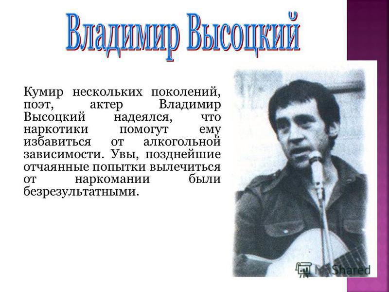 Кумир нескольких поколений, поэт, актер Владимир Высоцкий надеялся, что наркотики помогут ему избавиться от алкогольной зависимости. Увы, позднейшие отчаянные попытки вылечиться от наркомании были безрезультатными.