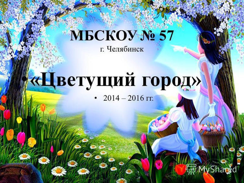 МБСКОУ 57 г. Челябинск «Цветущий город» 2014 – 2016 гг.
